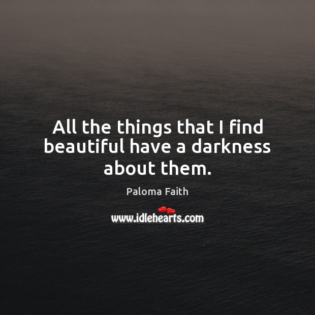 All the things that I find beautiful have a darkness about them. Paloma Faith Picture Quote