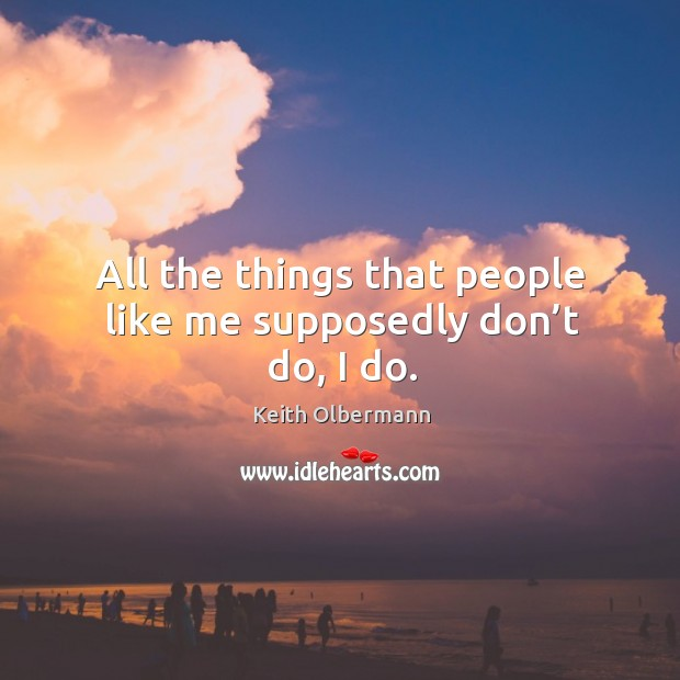 All the things that people like me supposedly don't do, I do. Keith Olbermann Picture Quote