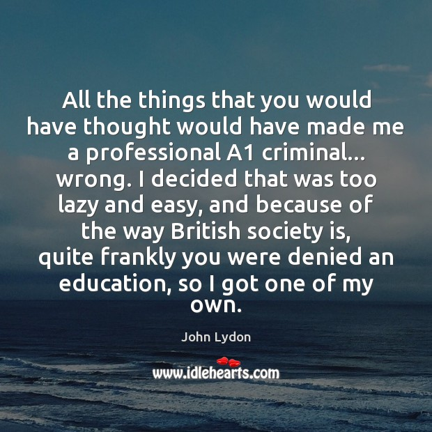 All the things that you would have thought would have made me John Lydon Picture Quote