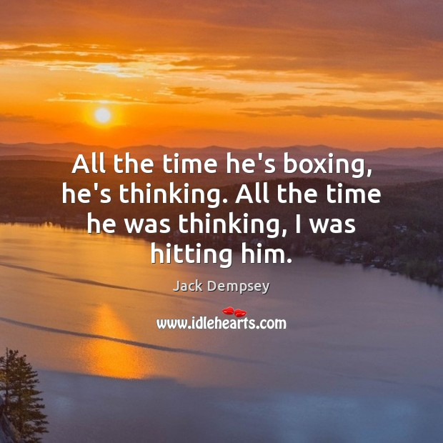 All the time he's boxing, he's thinking. All the time he was thinking, I was hitting him. Jack Dempsey Picture Quote