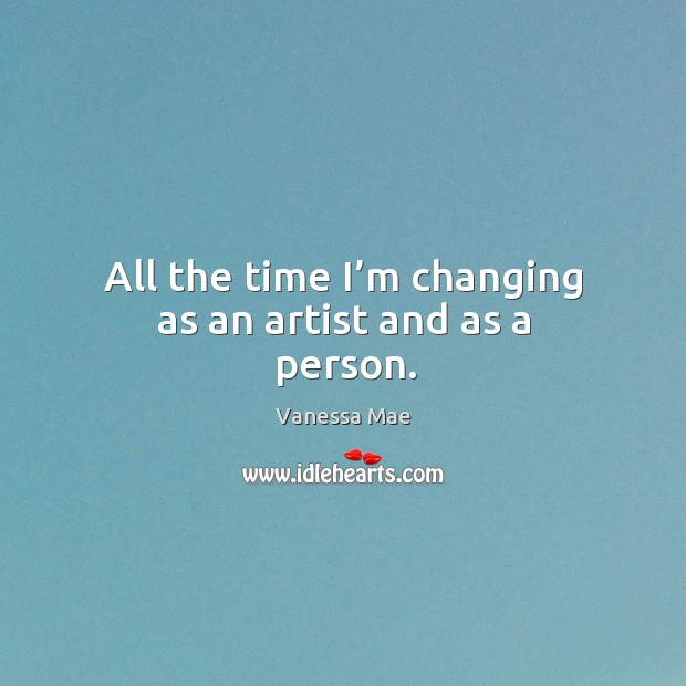 All the time I'm changing as an artist and as a person. Image