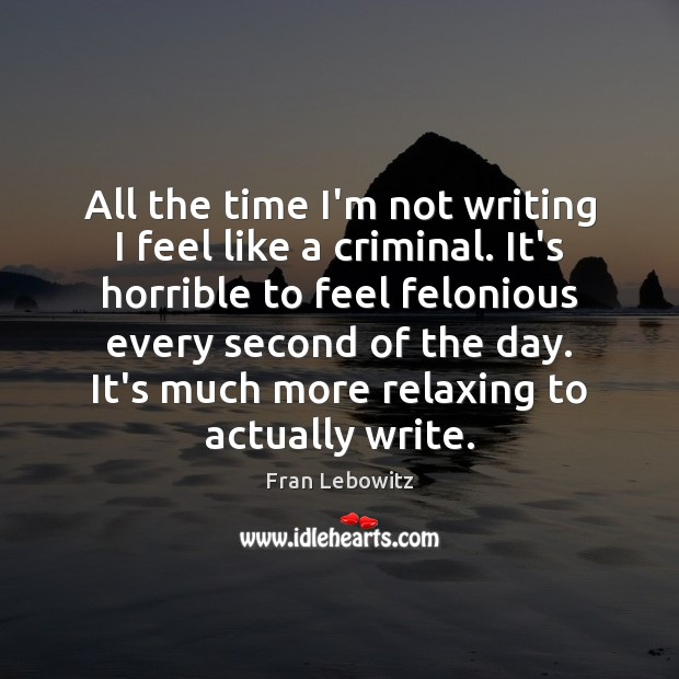 All the time I'm not writing I feel like a criminal. It's Fran Lebowitz Picture Quote