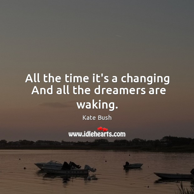 All the time it's a changing  And all the dreamers are waking. Image