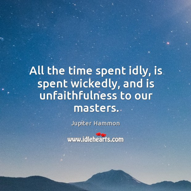 All the time spent idly, is spent wickedly, and is unfaithfulness to our masters. Image