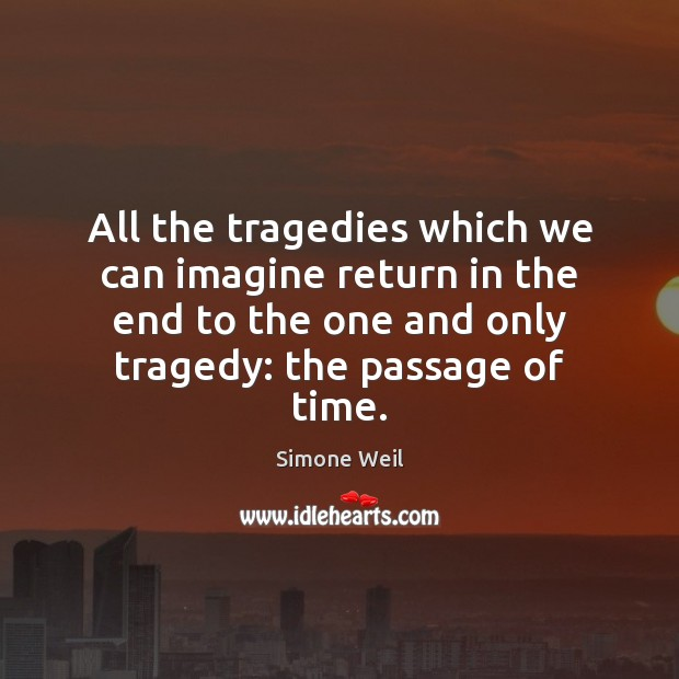 All the tragedies which we can imagine return in the end to Image