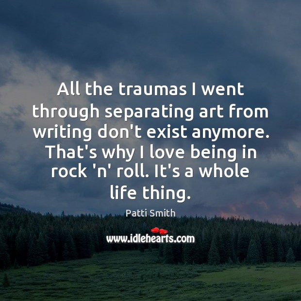All the traumas I went through separating art from writing don't exist Patti Smith Picture Quote