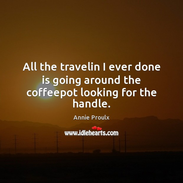 All the travelin I ever done is going around the coffeepot looking for the handle. Image