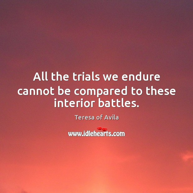 All the trials we endure cannot be compared to these interior battles. Teresa of Avila Picture Quote
