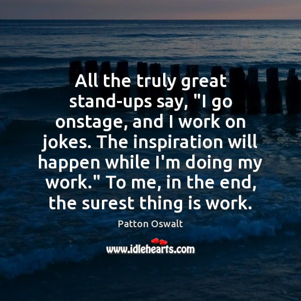 """Image, All the truly great stand-ups say, """"I go onstage, and I work"""
