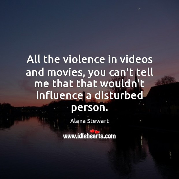 All the violence in videos and movies, you can't tell me that Image