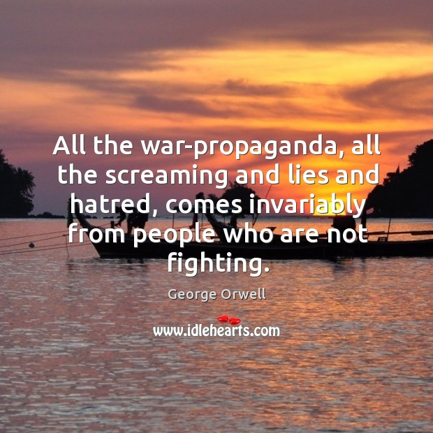 All the war-propaganda, all the screaming and lies and hatred, comes invariably from people who are not fighting. Image