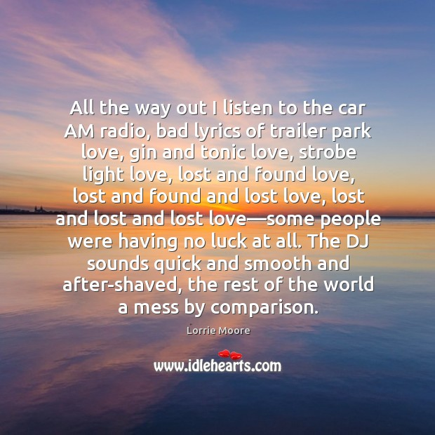 All the way out I listen to the car AM radio, bad Lost Love Quotes Image