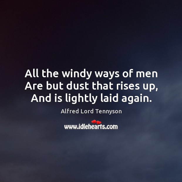 Image, All the windy ways of men Are but dust that rises up, And is lightly laid again.