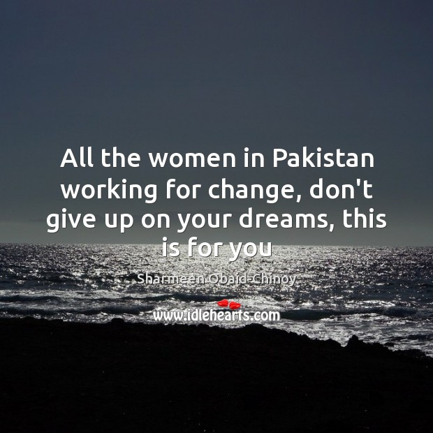 All the women in Pakistan working for change, don't give up on Sharmeen Obaid-Chinoy Picture Quote