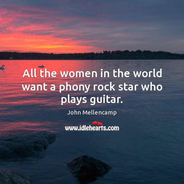 All the women in the world want a phony rock star who plays guitar. John Mellencamp Picture Quote