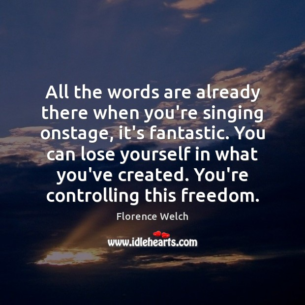 All the words are already there when you're singing onstage, it's fantastic. Image