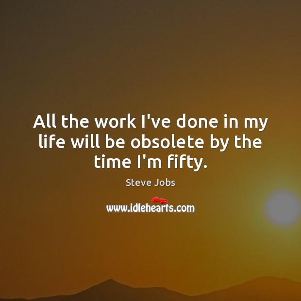 All the work I've done in my life will be obsolete by the time I'm fifty. Steve Jobs Picture Quote