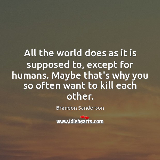 All the world does as it is supposed to, except for humans. Brandon Sanderson Picture Quote