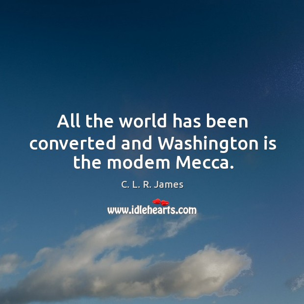 All the world has been converted and washington is the modem mecca. C. L. R. James Picture Quote