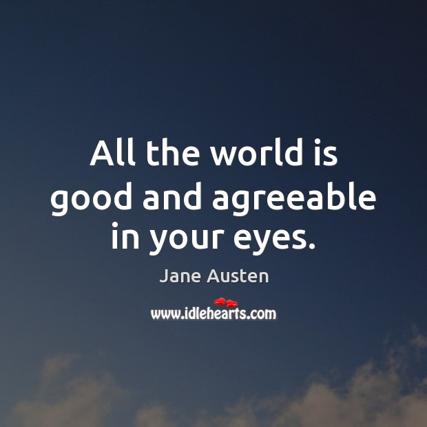 Image, All the world is good and agreeable in your eyes.