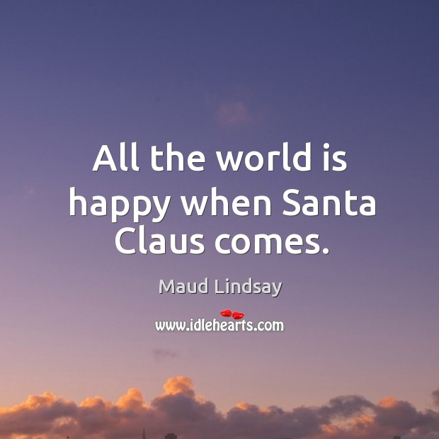 All the world is happy when Santa Claus comes. Maud Lindsay Picture Quote