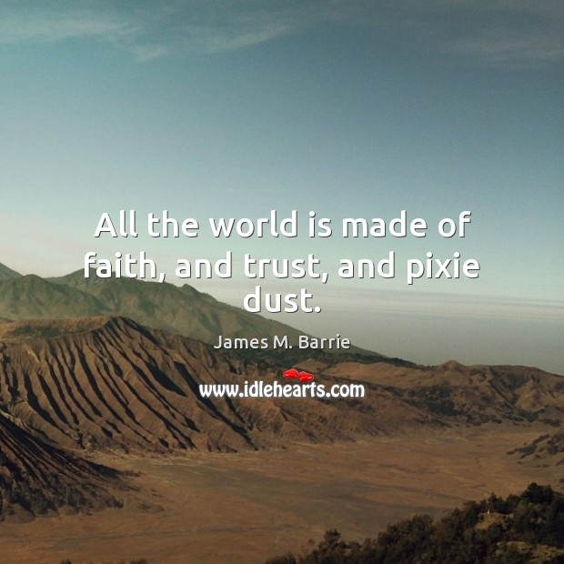 All the world is made of faith, and trust, and pixie dust. James M. Barrie Picture Quote