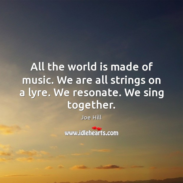 All the world is made of music. We are all strings on Joe Hill Picture Quote