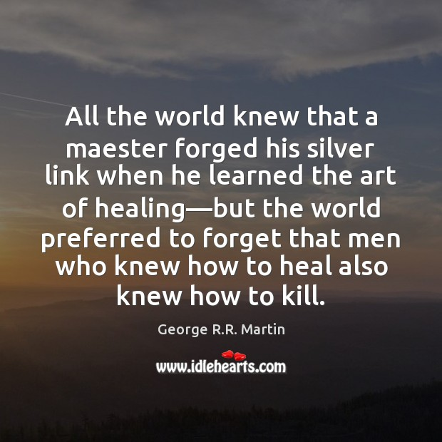 All the world knew that a maester forged his silver link when Heal Quotes Image
