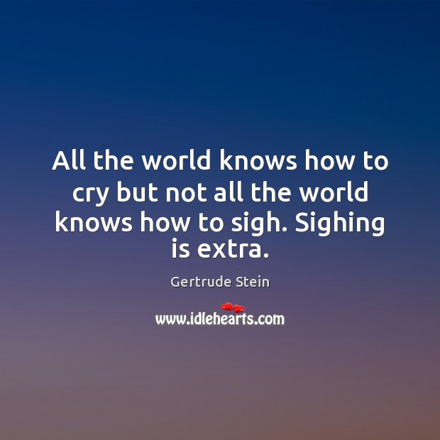 Gertrude Stein Picture Quote image saying: All the world knows how to cry but not all the world knows how to sigh. Sighing is extra.