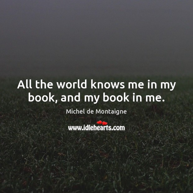 Image, All the world knows me in my book, and my book in me.