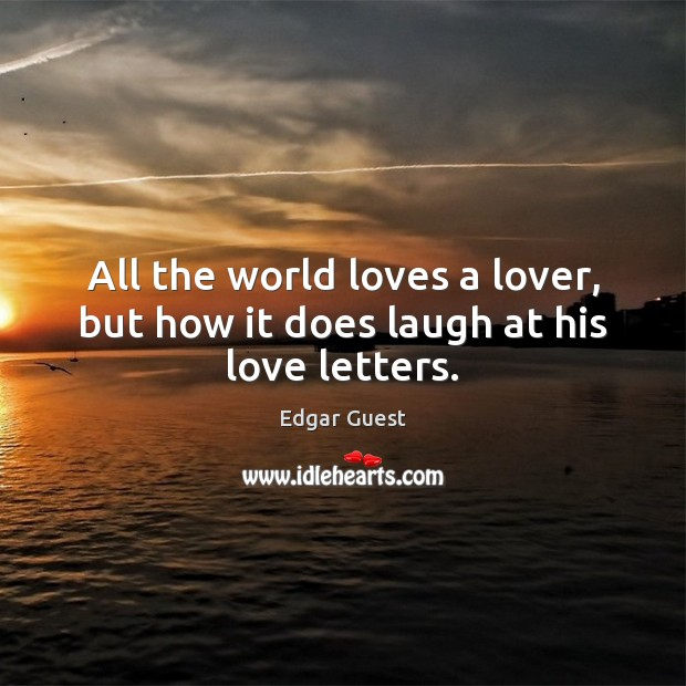 All the world loves a lover, but how it does laugh at his love letters. Edgar Guest Picture Quote