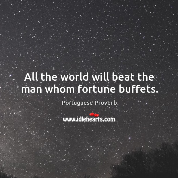 All the world will beat the man whom fortune buffets. Image