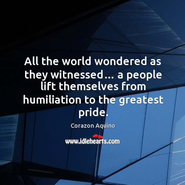 All the world wondered as they witnessed… a people lift themselves from humiliation to the greatest pride. Corazon Aquino Picture Quote