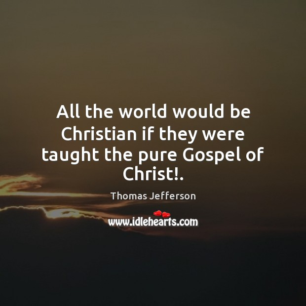 All the world would be Christian if they were taught the pure Gospel of Christ!. Thomas Jefferson Picture Quote