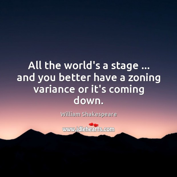 Image, All the world's a stage … and you better have a zoning variance or it's coming down.