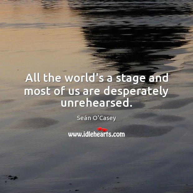 Image, All the world's a stage and most of us are desperately unrehearsed.