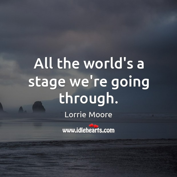 All the world's a stage we're going through. Image