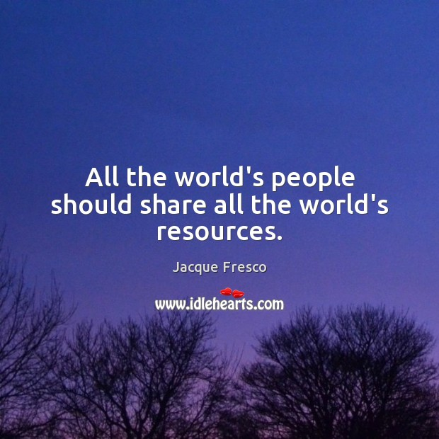 All the world's people should share all the world's resources. Image