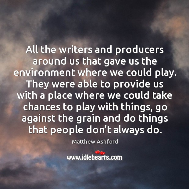 All the writers and producers around us that gave us the environment where we could play. Image