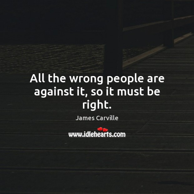 All the wrong people are against it, so it must be right. James Carville Picture Quote