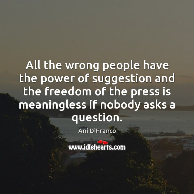 All the wrong people have the power of suggestion and the freedom Ani DiFranco Picture Quote