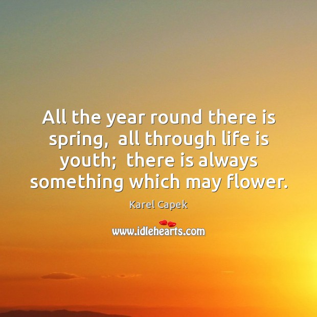 All the year round there is spring,  all through life is youth; Karel Capek Picture Quote