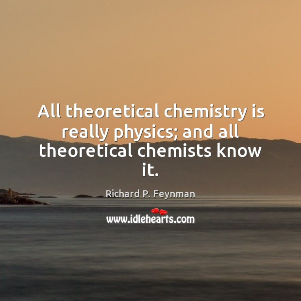 All theoretical chemistry is really physics; and all theoretical chemists know it. Richard P. Feynman Picture Quote