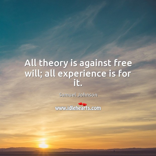 All theory is against free will; all experience is for it. Samuel Johnson Picture Quote