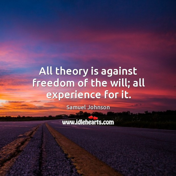 All theory is against freedom of the will; all experience for it. Image