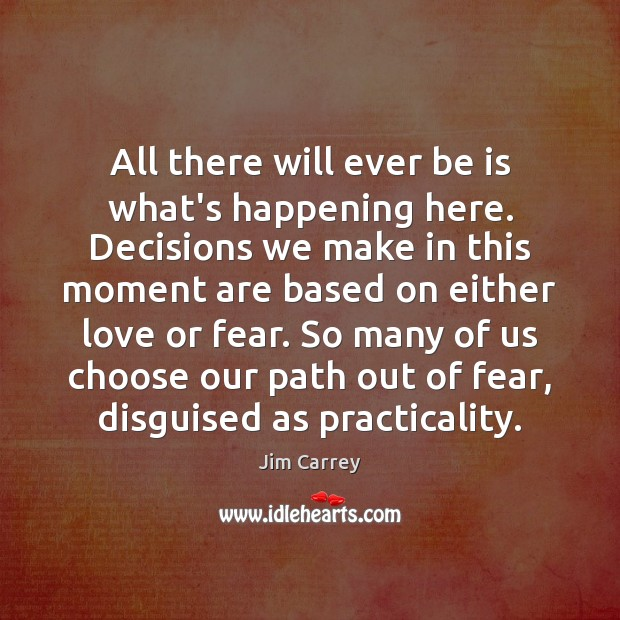All there will ever be is what's happening here. Decisions we make Jim Carrey Picture Quote
