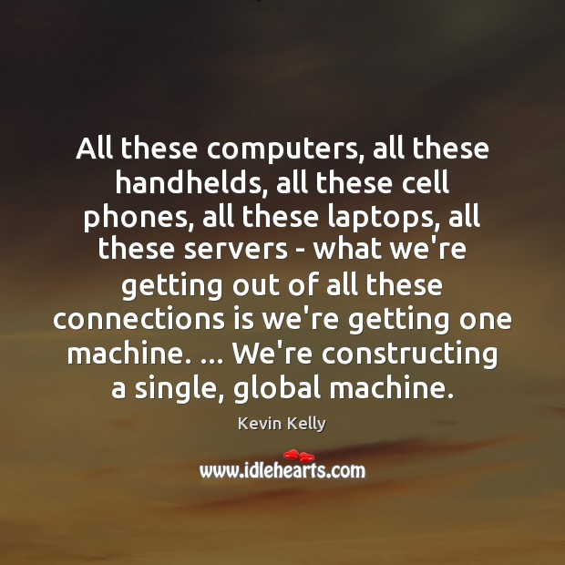 All these computers, all these handhelds, all these cell phones, all these Kevin Kelly Picture Quote