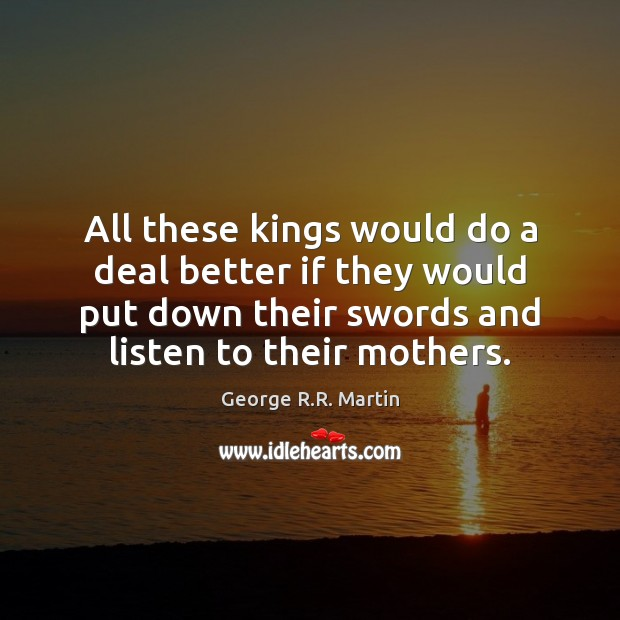 All these kings would do a deal better if they would put George R.R. Martin Picture Quote