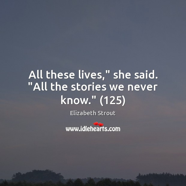 """All these lives,"""" she said. """"All the stories we never know."""" (125) Elizabeth Strout Picture Quote"""
