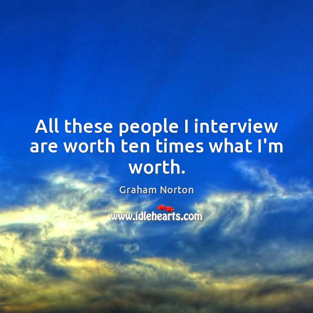 All these people I interview are worth ten times what I'm worth. Graham Norton Picture Quote